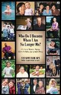 Who Do I Become When I Am No Longer Me?: Stories of Illness, Injury, Chronic Pain, Aging, and Dying