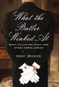 What the Butler Winked at Being the Life & Adventures of Eric Horne Butler