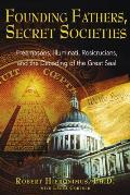 Founding Fathers Secret Societies Freemasons Illuminati Rosicrucians & the Decoding of the Great Seal