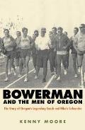 Bowerman & The Men Of Oregon the Story of Oregons Legendary Coach & Nikes Cofounder