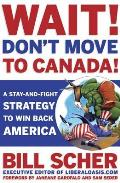 Wait Dont Move to Canada A Stay & Fight Strategy to Win Back America