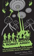 How to Build a Robot Army Tips on Defending Planet Earth Against Alien Invaders Ninjas & Zombies