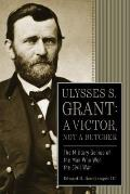 Ulysses S Grant A Victor Not a Butcher The Military Genius of the Man Who Won the Civil War
