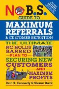 No B S Guide to Maximum Referrals & Customer Retention The Ultimate No Holds Barred Plan to Securing New Customers & Maximum Profits