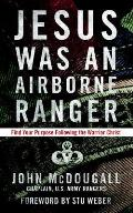 Jesus Was an Airborne Ranger Find Your Purpose Following the Warrior Christ