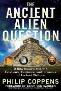 Ancient Alien Question A New Inquiry Into the Existence Evidence & Influence of Ancient Visitors