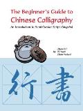 The Beginner's Guide to Chinese Calligraphy Semi-Cursive Script: An Introduction to Semi-Cursive Script (Xingshu)