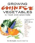 Growing Chinese Vegetables in Your Own Backyard A Complete Planting Guide for 40 Vegetables & Herbs from BOK Choy & Chinese Parsley to Mung Bean
