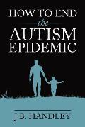 How to End the Autism Epidemic Revealing the Truth About Vaccines