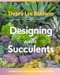 Designing with Succulents Create a Lush Garden of Waterwise Plants Revised Second Edition