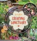 Creating Sanctuary: Sacred Garden Spaces, Plant Based Medicine, and Daily Practices to Achieve Happiness and Well Being