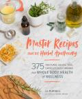 Master Recipes from the Herbal Apothecary 375 Tinctures Salves Teas Capsules Oils & Washes for Whole Body Health & Wellness
