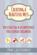 Creating a Beautiful Mess Ten Essential Play Experiences for a Joyous Childhood