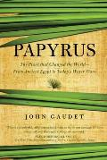 Papyrus The Plant that Changed the World From Ancient Egypt to Todays Water Wars