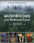Mushrooms of the Redwood Coast A Comprehensive Guide to the Fungi of Coastal Northern California