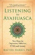 Listening to Ayahuasca New Hope for Depression Addiction Ptsd & Anxiety