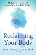 Reclaiming Your Body How Your Bodys Wisdom Can Help You Heal from Trauma