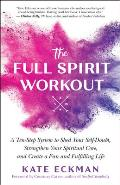 Full Spirit Workout A Ten Step System to Shed Your Self Doubt Strengthen Your Spiritual Core & Create a Fun & Fulfilling Life