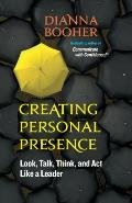 Creating Personal Presence Look Talk Think & Act Like a Leader
