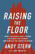 Raising the Floor How a Universal Basic Income Can Renew Our Economy & Rebuild the American Dream
