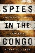 Spies in the Congo Americas Atomic Mission in World War II