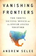 Vanishing Frontiers The Forces Driving Mexico & the United States Together