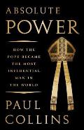 Absolute Power How the Pope Became the Most Influential Man in the World