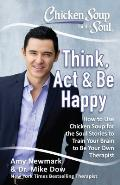 Chicken Soup for the Soul Think ACT & Be Happy How to Use Chicken Soup for the Soul Stories to Train Your Brain to Be Your Own Therapist