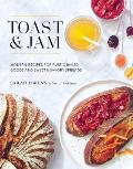 Toast & Jam Modern Recipes for Rustic Baked Goods & Sweet & Savory Spreads