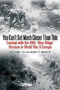 You Can't Get Much Closer Than This: Combat with the 80th Blue Ridge Division in World War II Europe