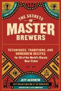 Secrets of Master Brewers The Traditions & Techniques of the Worlds Classic Beer Styles Includes 26 Original Homebrew Recipes