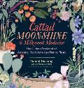 Cattail Moonshine & Milkweed Medicine Amazing Facts & Curious Uses for 43 Plants You Thought You Knew