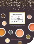 Make Your Own Pure Mineral Makeup 75 Easy Skin Nourishing Recipes for Radiant Beauty
