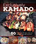 Exclusively Kamado 50 Innovative Recipes for Your Ceramic Smoker & Grill