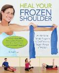 Heal Your Frozen Shoulder An At Home Rehab Program to End Pain & Regain Range of Motion