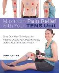 Maximum Pain Relief with Your TENS Unit Easy Drug Free Techniques for Treating Chronic Pain Muscle Injuries & Common Ailments at Home