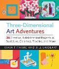 Three Dimensional Art Adventures 36 Creative Artist Inspired Projects in Sculpture Ceramics Textiles & More