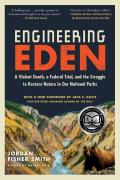 Engineering Eden A Violent Death a Federal Trial & the Struggle to Restore Nature in Our National Parks