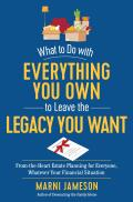 What to Do with Everything You Own to Leave the Legacy You Want A book to encourage inspire & guide you through the ins & outs of estate planning whatever your financial situation
