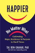 Happier No Matter What Cultivating Hope Resilience & Purpose in Hard Times