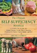 Ultimate Self Sufficiency Handbook A Complete Guide to Baking Carpentry Crafts Organic Gardening Preserving Your Harvest Raising Animals & More