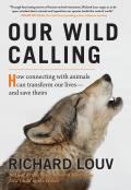 Our Wild Calling: How Connecting With Animals Can Transform Our Lives - and Save Theirs