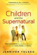 Children & the Supernatural True Accounts of Kids Unlocking the Power of God Through Visions Healing & Miracles