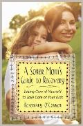 Sober Moms Guide to Recovery Taking Care of Yourself to Take Care of Your Kids