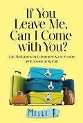 If You Leave Me Can I Come with You Daily Meditations for Codependents with a Sense of Humor