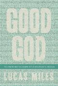Good God: The One We Want to Believe in But Are Afraid to Embrace