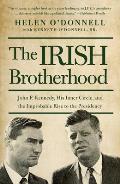 Irish Brotherhood John F Kennedy His Inner Circle & the Improbable Rise to the Presidency