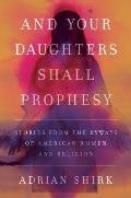 And Your Daughters Shall Prophesy: Stories From the Byways of American Women and Religion