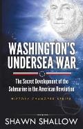Washington's Undersea War: The Secret Development of the Submarine in the American Revolution