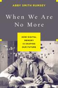 When We Are No More How Digital Memory Is Shaping Our Future